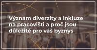 Význam diverzity a inkluze na pracovišti a proč jsou důležité pro váš byznys